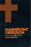 Magnificent Obsession: Why Jesus Is Great - David Robertson