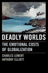 Deadly Worlds: The Emotional Costs of Globalization - Charles C. Lemert, Anthony Elliott