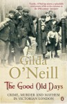 The Good Old Days: Poverty, Crime And Terror In Victorian London - Gilda O'Neill