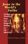 Jesus in the World's Faiths: Leading Thinkers from Five Religions Reflect on His Meaning - Gregory A. Barker
