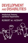 Development and Disabilities: Intellectual, Sensory and Motor Impairments - Robert M. Hodapp