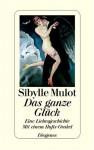 Das Ganze Glück. Eine Liebesgeschichte. Mit Einem Hafis Orakel - Sibylle Mulot