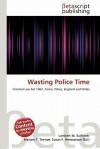 Wasting Police Time - Lambert M. Surhone, Mariam T. Tennoe, Susan F. Henssonow