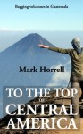 To the Top of Central America: Bagging volcanoes in Guatemala (Footsteps on the Mountain travel diaries) - Mark Horrell