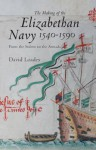 The Making of the Elizabethan Navy 1540-1590: From the Solent to the Armada - David Loades