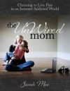 The UnWired Mom - Choosing to Live Free in an Internet Addicted World - Sarah Mae
