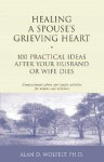 Healing a Spouse's Grieving Heart: 100 Practical Ideas After Your Husband or Wife Dies - Alan D. Wolfelt