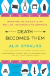 Death Becomes Them: Unearthing the Suicides of the Brilliant, the Famous, and the Notorious - Alix Strauss