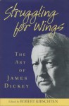Struggling for Wings: The Art of James Dickey - Robert Kirschten