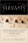 Servants: A Downstairs History of Britain from the Nineteenth Century to Modern Times - Lucy Lethbridge