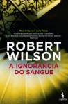 A Ignorância do Sangue (Javier Falcon #4) - Robert Wilson, Mário Dias Correia