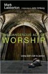 The Dangerous Act of Worship: Living God's Call to Justice - Mark Labberton, John Ortberg Jr.