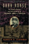 Dark Horse: The Surprise Election and Political Muder of President James A. Garfield - Kenneth D. Ackerman