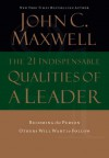 The 21 Indispensable Qualities of a Leader: Becoming the Person Others Will Want to Follow - John C. Maxwell