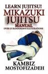 Mikazuki Jujitsu Manual; Learn Jujitsu - Kambiz Mostofizadeh, Hoornaz Mostofizadeh, Amir Tarighat