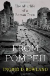 From Pompeii: The Afterlife of a Roman Town - Ingrid D. Rowland