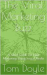 The Viral Marketing Buzz: A Short Guide To Viral Marketing Using Social Media - Tom Doyle