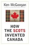 How the Scots Invented Canada - Ken McGoogan
