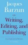 On Writing, Editing, and Publishing: Essays, Explicative and Hortatory - Jacques Barzun