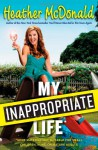 My Inappropriate Life: Some Material Not Suitable for Small Children, Nuns, or Mature Adults - Heather McDonald