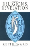 Religion and Revelation: A Theology of Revelation in the World's Religions - Keith Ward