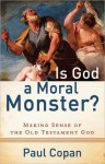 Is God a Moral Monster?: Making Sense of the Old Testament God - Paul Copan