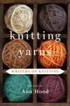 Knitting Yarns: Writers on Knitting - Ann Hood