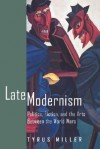 Late Modernism: Politics, Fiction, and the Arts between the World Wars - Tyrus Miller
