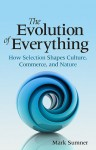 The Evolution of Everything: How Selection Shapes Culture, Commerce, and Nature - Mark Sumner