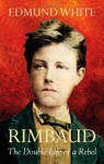 Rimbaud: The Double Life Of A Rebel - Edmund White