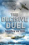 The Decisive Duel: Spitfire vs 109 - David Isby