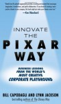 Innovate the Pixar Way: Business Lessons from the World's Most Creative Corporate Playground - Bill Capodagli