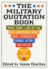 The Military Quotation Book, Revised and Expanded: More than 1,200 of the Best Quotations About War, Leadership, Courage, Victory, and Defeat - James Charlton