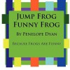 Jump Frog, Funny Frog---Because Frogs Are Funny - Penelope Dyan
