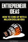 Entrepreneur Ideas : How To Come Up With a Million Dollar Idea - Scott Robinson