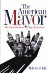 The American Mayor: The Best & The Worst Big City Leaders - Melvin G. Holli