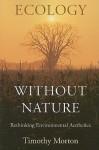Ecology without Nature: Rethinking Environmental Aesthetics - Timothy Morton