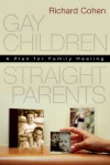 Gay Children, Straight Parents: A Plan for Family Healing - Richard A. Cohen