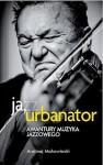 Ja, Urbanator. Awantury muzyka jazzowego - Andrzej Makowiecki