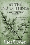 At the End of Things: A Collection of Stories - Allison M. Dickson