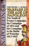 Warfare in the Age of Napoleon-Volume 6: The South of France Campaign, the Campaign of 1814 and the Campaign to the Battle of Waterloo 1813-1815 - Theodore Ayrault Dodge