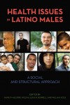 Health Issues in Latino Males: A Social and Structural Approach - Marilyn Aguirre-Molina, Margarita Alegria, Luisa N. Borrell, William Vega, Cynthia Alford, Hortensia Amaro, Sandra P. Arevalo, George Ayala, Laia Becares, Gabriela Betancourt, M. Antonia Biggs, Claire D. Brindis, Olveen Carter-Pokras, Olivia Carter-Pokras, Ana Diez-Rou