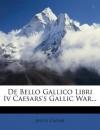 de Bello Gallico Libri IV Caesars's Gallic War... - Julius Caesar
