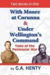 With Moore At Corunna & Under Wellington's Command: Tales Of The Peninsular War - G.A. Henty