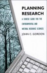 Planning Research: A Concise Guide for the Environmental and Natural Resource Sciences - John C. Gordon