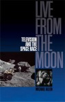 Live From the Moon: Film, Television and the Space Race - Michael Allen