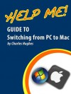 Help Me! Guide to Switching from PC to Mac: Step-by-Step User Guide for New Mac Users - Charles Hughes
