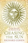 Chasing the Sun: The Epic Story of the Star That Gives Us Life - Richard Cohen