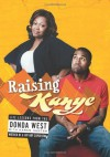 Raising Kanye: Life Lessons from the Mother of a Hip-Hop Superstar - Donda West, Karen Hunter, Kanye West