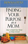 Finding Your Purpose as a Mom: How to Build Your Home on Holy Ground - Donna Otto, Anne Christian Buchanan